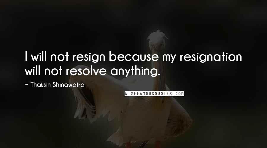Thaksin Shinawatra quotes: I will not resign because my resignation will not resolve anything.