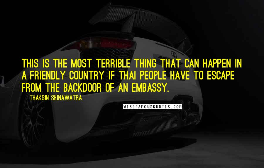 Thaksin Shinawatra quotes: This is the most terrible thing that can happen in a friendly country if Thai people have to escape from the backdoor of an embassy.