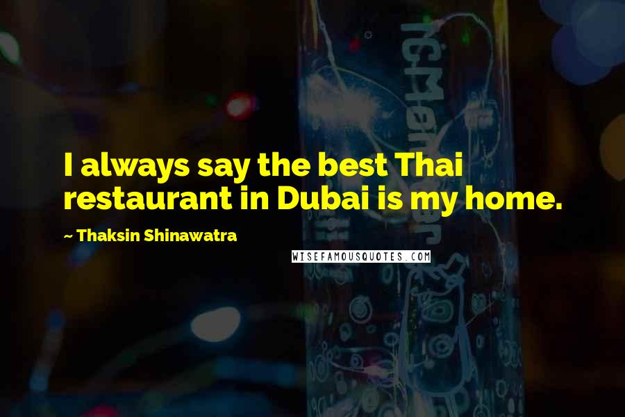 Thaksin Shinawatra quotes: I always say the best Thai restaurant in Dubai is my home.