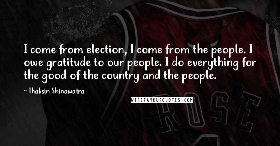 Thaksin Shinawatra quotes: I come from election, I come from the people. I owe gratitude to our people. I do everything for the good of the country and the people.