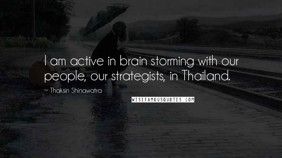 Thaksin Shinawatra quotes: I am active in brain storming with our people, our strategists, in Thailand.