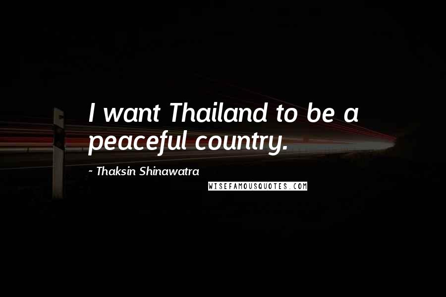 Thaksin Shinawatra quotes: I want Thailand to be a peaceful country.