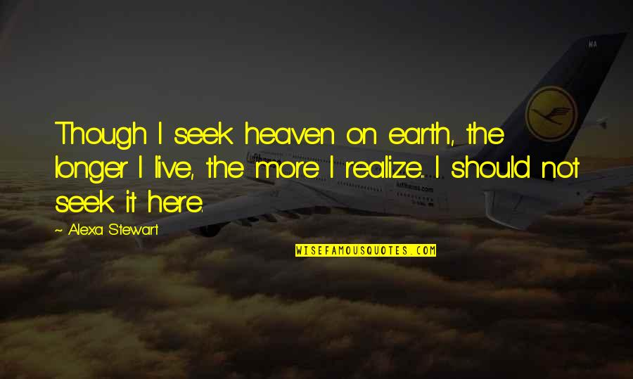 Thalassa Cruso Quotes By Alexa Stewart: Though I seek heaven on earth, the longer