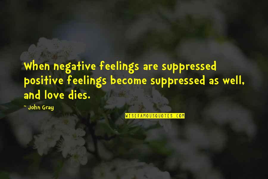 Thalassa Cruso Quotes By John Gray: When negative feelings are suppressed positive feelings become