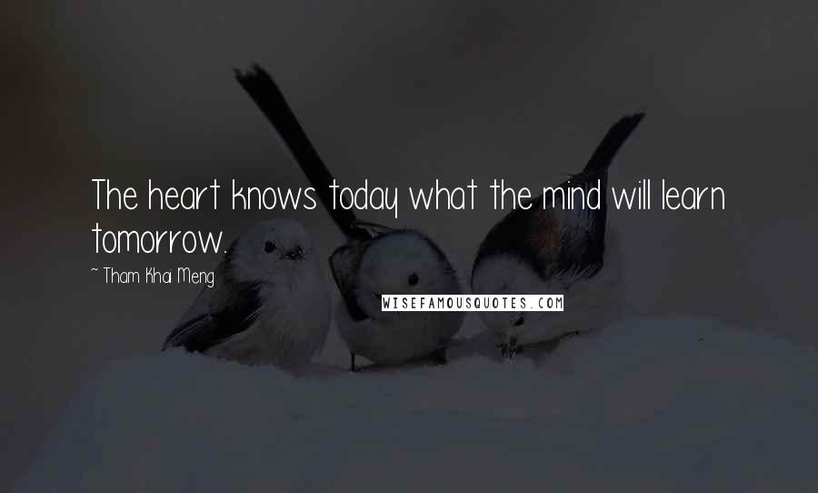 Tham Khai Meng quotes: The heart knows today what the mind will learn tomorrow.