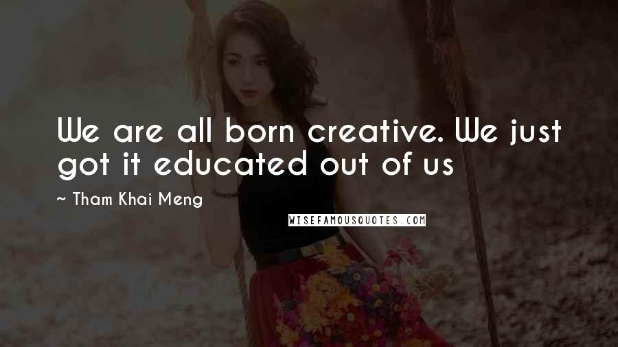 Tham Khai Meng quotes: We are all born creative. We just got it educated out of us