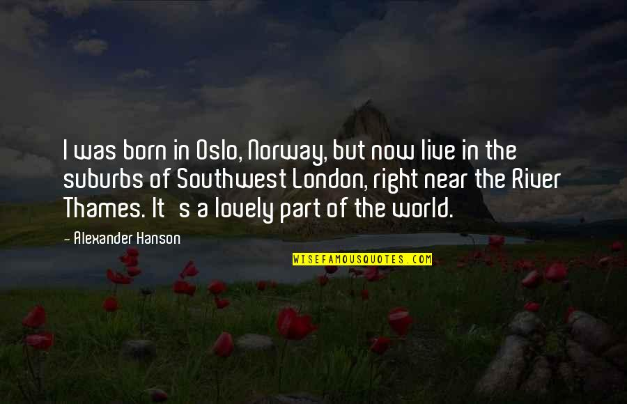 Thames London Quotes By Alexander Hanson: I was born in Oslo, Norway, but now