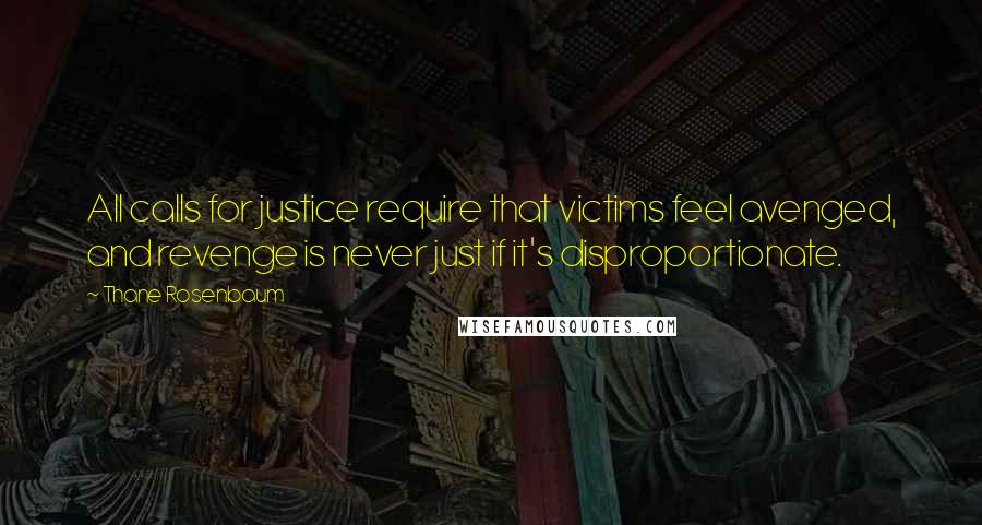 Thane Rosenbaum quotes: All calls for justice require that victims feel avenged, and revenge is never just if it's disproportionate.