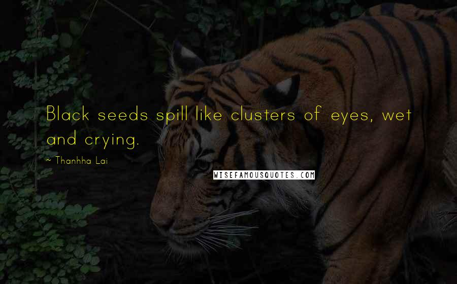 Thanhha Lai quotes: Black seeds spill like clusters of eyes, wet and crying.
