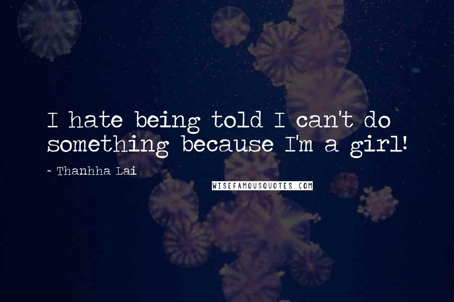 Thanhha Lai quotes: I hate being told I can't do something because I'm a girl!