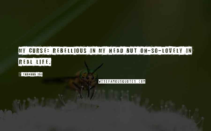 Thanhha Lai quotes: My curse: rebellious in my head but oh-so-lovely in real life.
