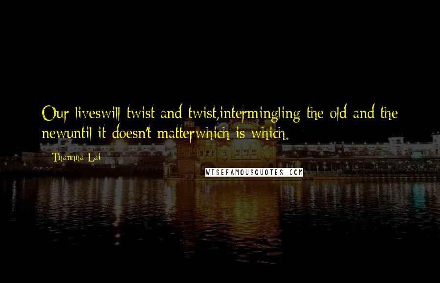 Thanhha Lai quotes: Our liveswill twist and twist,intermingling the old and the newuntil it doesn't matterwhich is which.