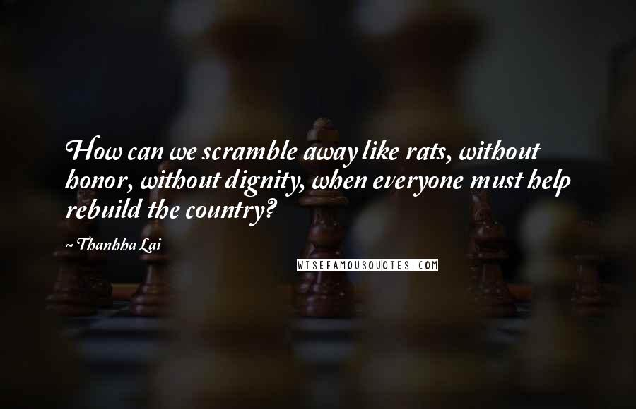 Thanhha Lai quotes: How can we scramble away like rats, without honor, without dignity, when everyone must help rebuild the country?