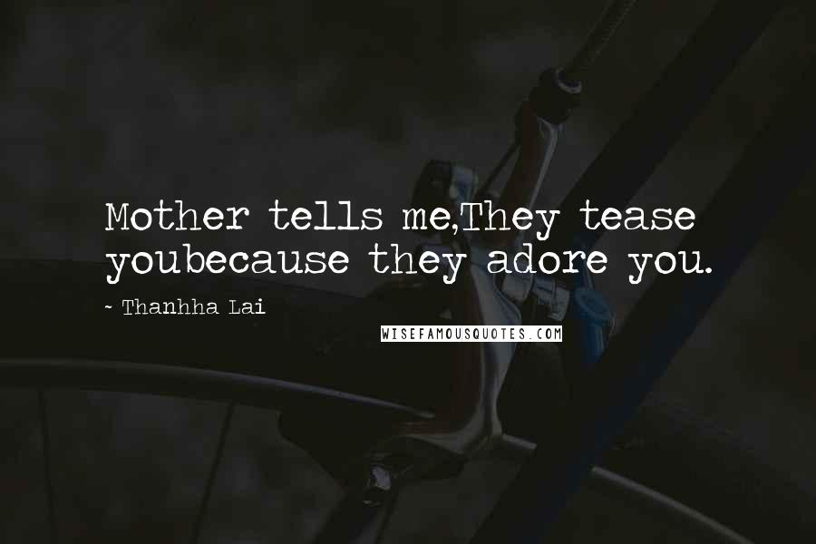 Thanhha Lai quotes: Mother tells me,They tease youbecause they adore you.