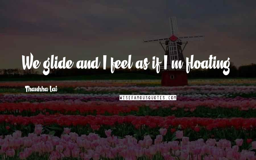 Thanhha Lai quotes: We glide and I feel as if I'm floating.