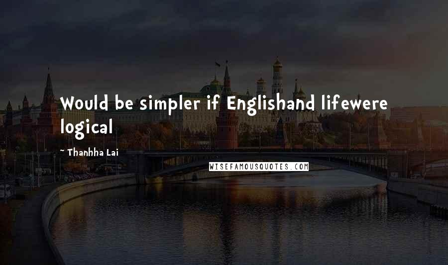 Thanhha Lai quotes: Would be simpler if Englishand lifewere logical