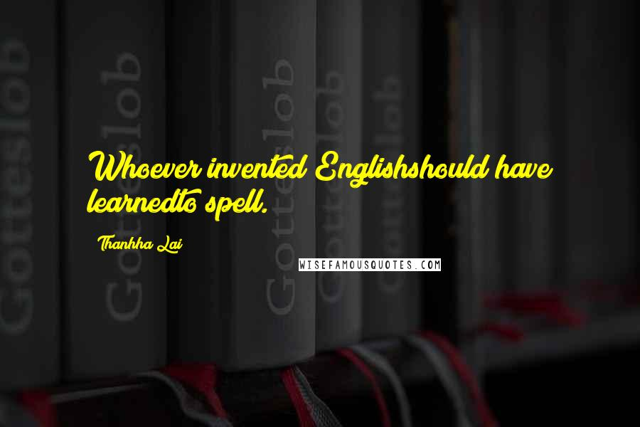 Thanhha Lai quotes: Whoever invented Englishshould have learnedto spell.