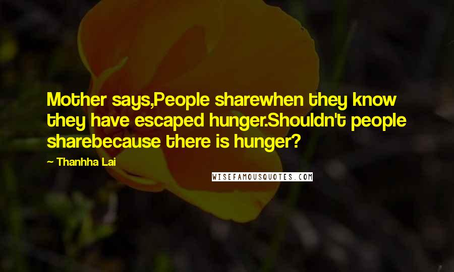 Thanhha Lai quotes: Mother says,People sharewhen they know they have escaped hunger.Shouldn't people sharebecause there is hunger?