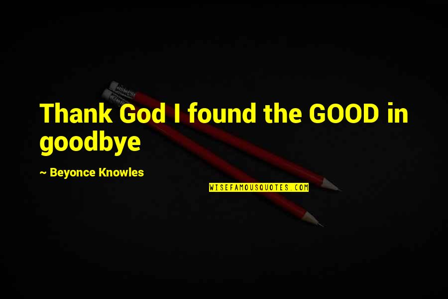 Thank God We Found Each Other Quotes By Beyonce Knowles: Thank God I found the GOOD in goodbye
