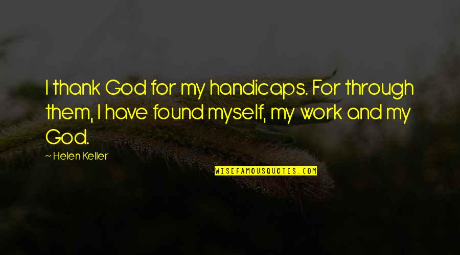Thank God We Found Each Other Quotes By Helen Keller: I thank God for my handicaps. For through