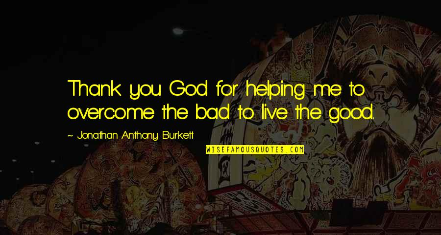 Thank God You're Out Of My Life Quotes By Jonathan Anthony Burkett: Thank you God for helping me to overcome