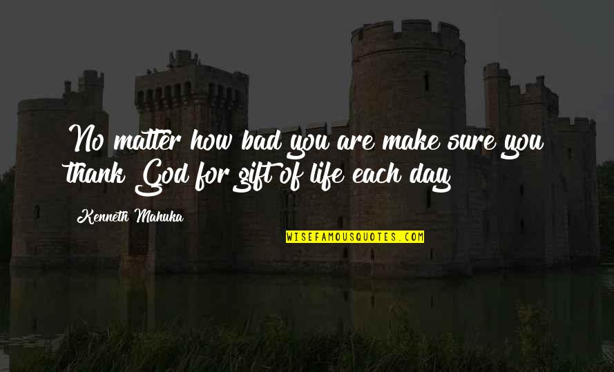 Thank God You're Out Of My Life Quotes By Kenneth Mahuka: No matter how bad you are make sure