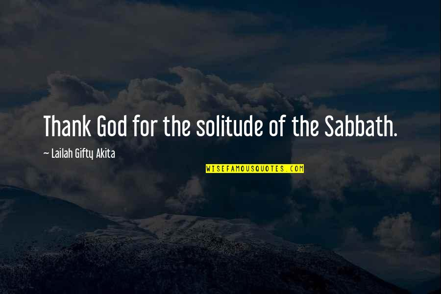 Thank God You're Out Of My Life Quotes By Lailah Gifty Akita: Thank God for the solitude of the Sabbath.