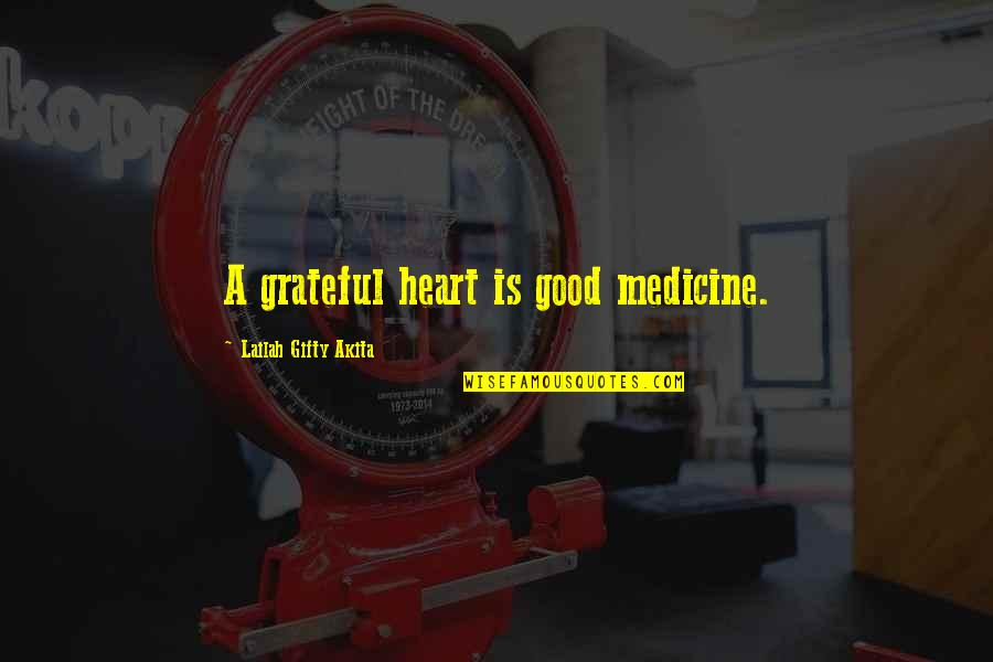 Thank God You're Out Of My Life Quotes By Lailah Gifty Akita: A grateful heart is good medicine.