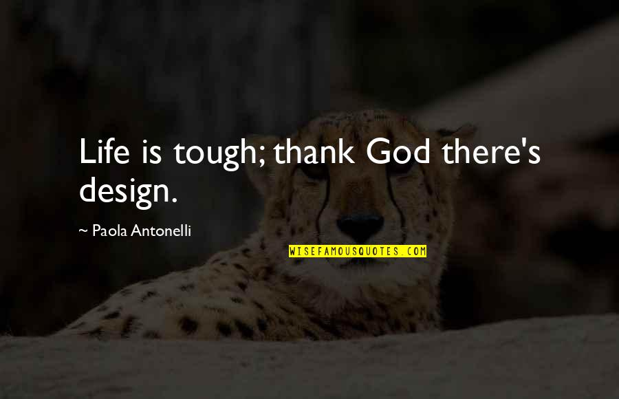 Thank God You're Out Of My Life Quotes By Paola Antonelli: Life is tough; thank God there's design.