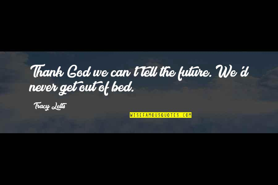 Thank God You're Out Of My Life Quotes By Tracy Letts: Thank God we can't tell the future. We'd