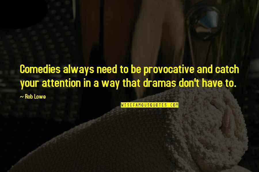 Thank You For Being My Role Model Quotes By Rob Lowe: Comedies always need to be provocative and catch