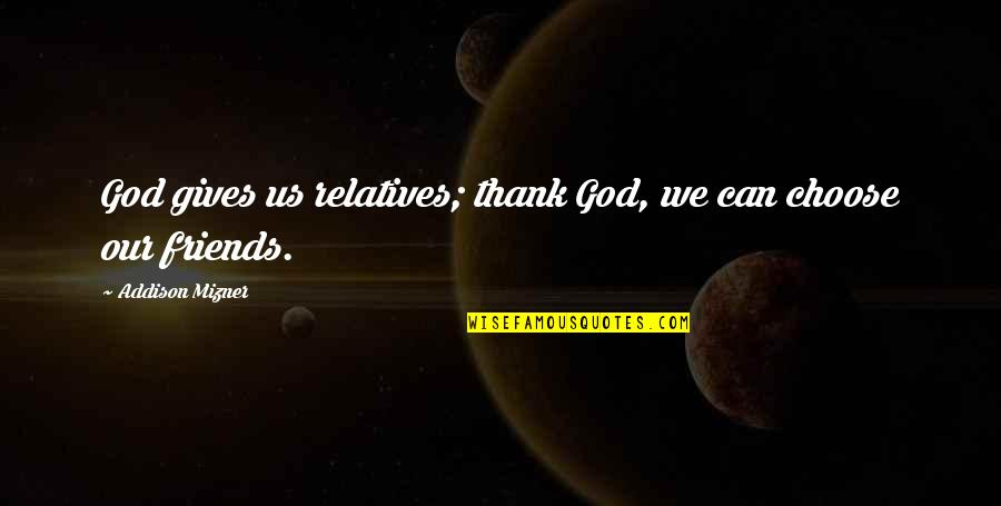 Thank You God For My Friends Quotes By Addison Mizner: God gives us relatives; thank God, we can