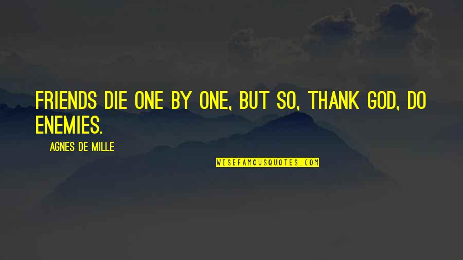 Thank You God For My Friends Quotes By Agnes De Mille: Friends die one by one, but so, thank