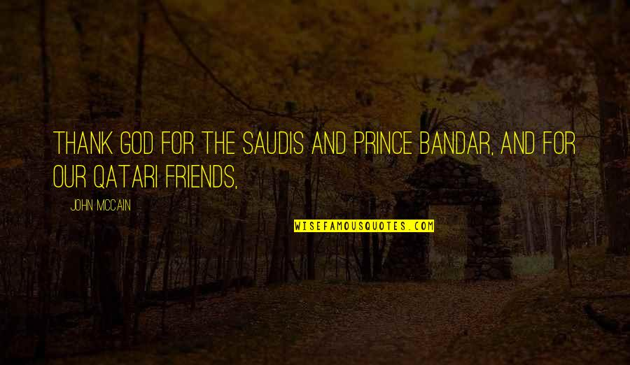 Thank You God For My Friends Quotes By John McCain: Thank God for the Saudis and Prince Bandar,