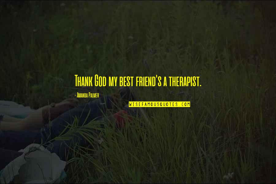 Thank You Very Much My Friend Quotes By Amanda Palmer: Thank God my best friend's a therapist.