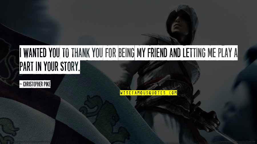 Thank You Very Much My Friend Quotes By Christopher Pike: I wanted you to thank you for being