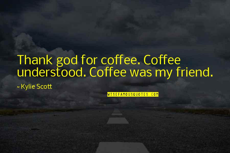 Thank You Very Much My Friend Quotes By Kylie Scott: Thank god for coffee. Coffee understood. Coffee was