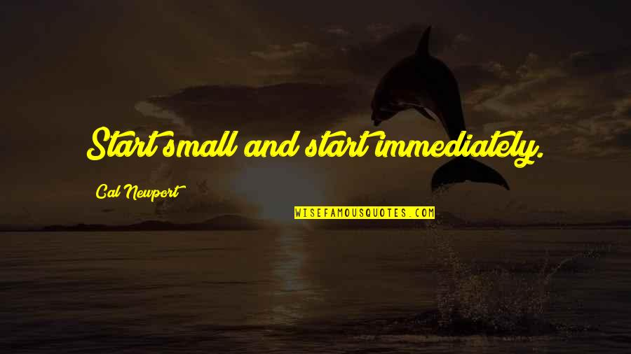 Thank You Vets Quotes By Cal Newport: Start small and start immediately.