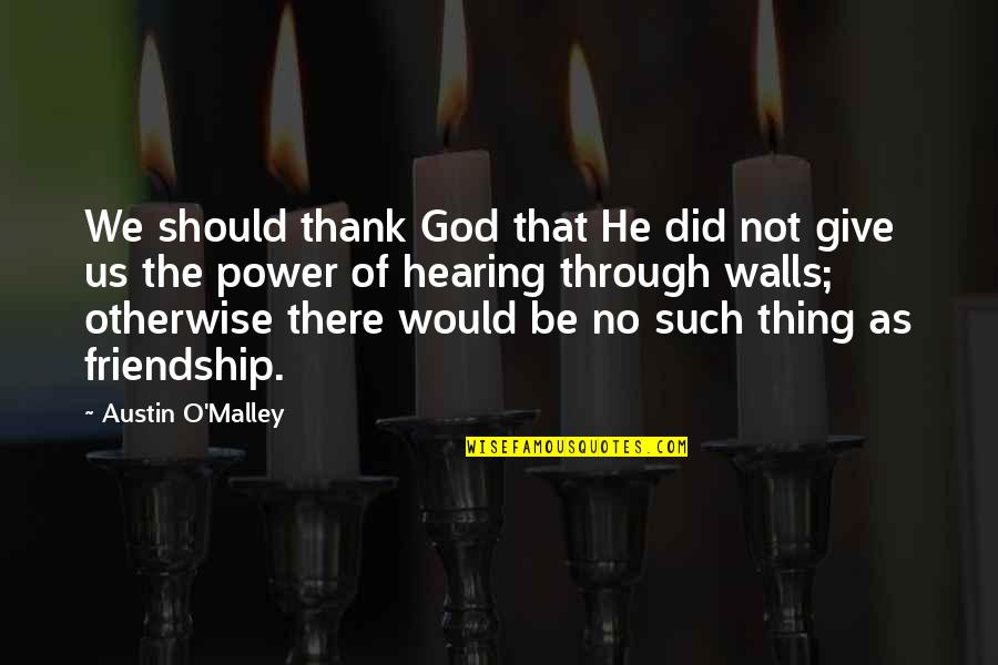Thank You Your Friendship Quotes By Austin O'Malley: We should thank God that He did not