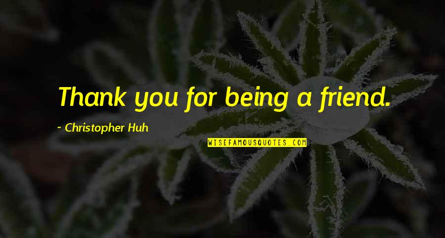 Thank You Your Friendship Quotes By Christopher Huh: Thank you for being a friend.