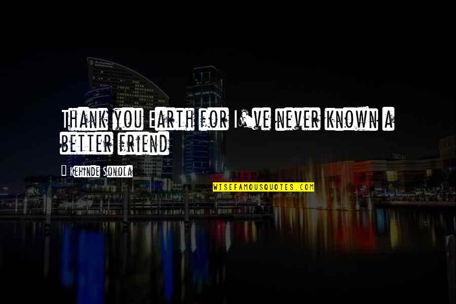 Thank You Your Friendship Quotes By Kehinde Sonola: Thank you Earth for I've never known a