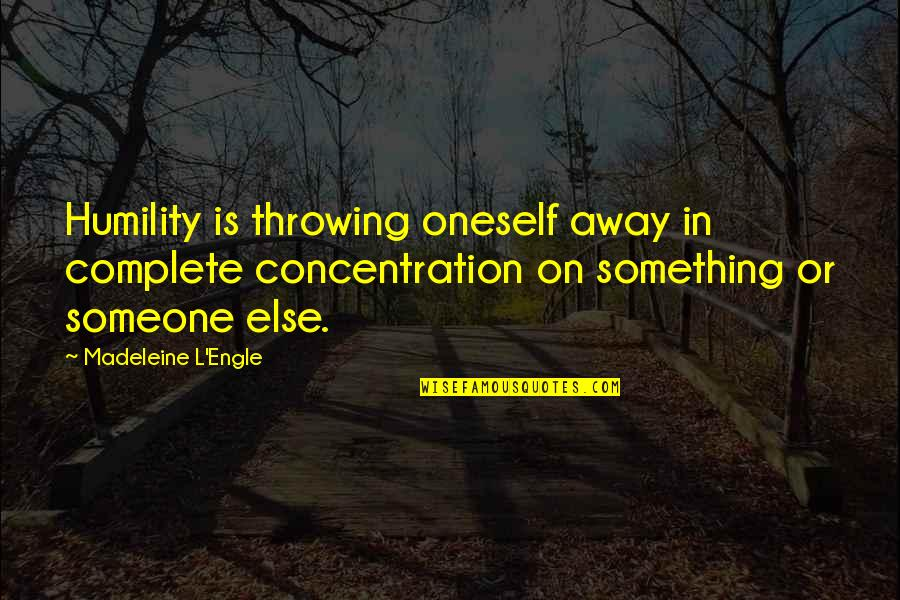 Thank You Your Friendship Quotes By Madeleine L'Engle: Humility is throwing oneself away in complete concentration