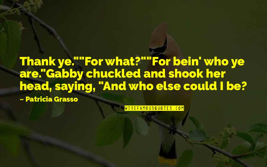 "Thank You Your Friendship Quotes By Patricia Grasso: Thank ye.""""For what?""""For bein' who ye are.""Gabby chuckled"