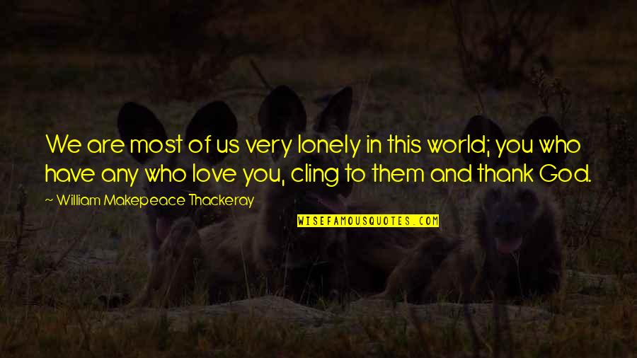 Thank You Your Friendship Quotes By William Makepeace Thackeray: We are most of us very lonely in