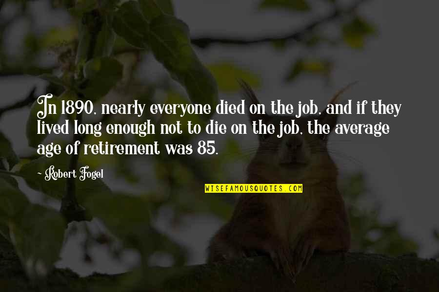 Thankful For My Birthday Quotes By Robert Fogel: In 1890, nearly everyone died on the job,