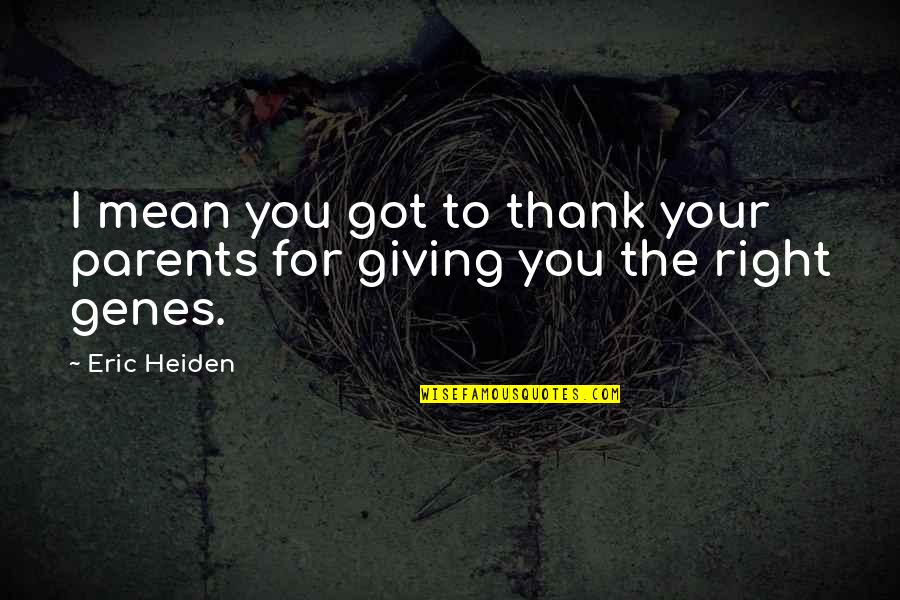 Thankful For Parents Quotes By Eric Heiden: I mean you got to thank your parents