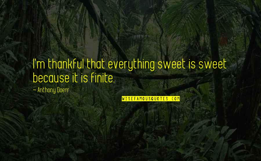 Thankful For You In My Life Quotes By Anthony Doerr: I'm thankful that everything sweet is sweet because