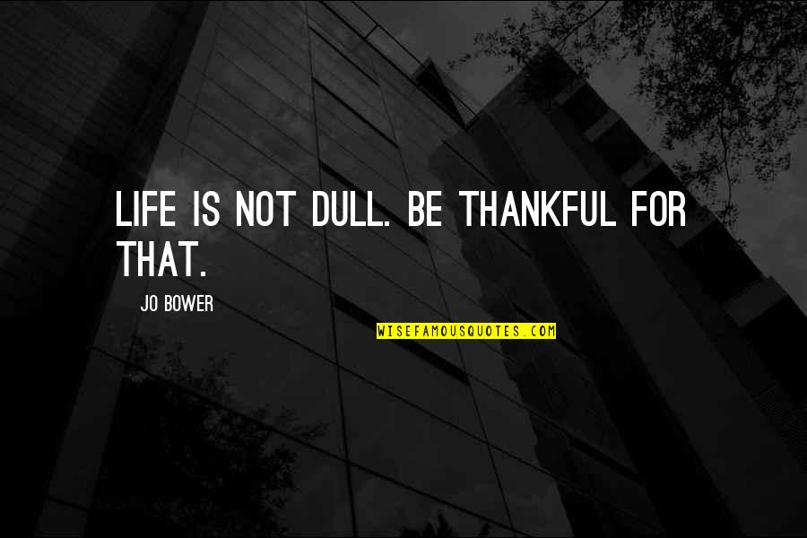Thankful For You In My Life Quotes By Jo Bower: Life is not dull. Be thankful for that.