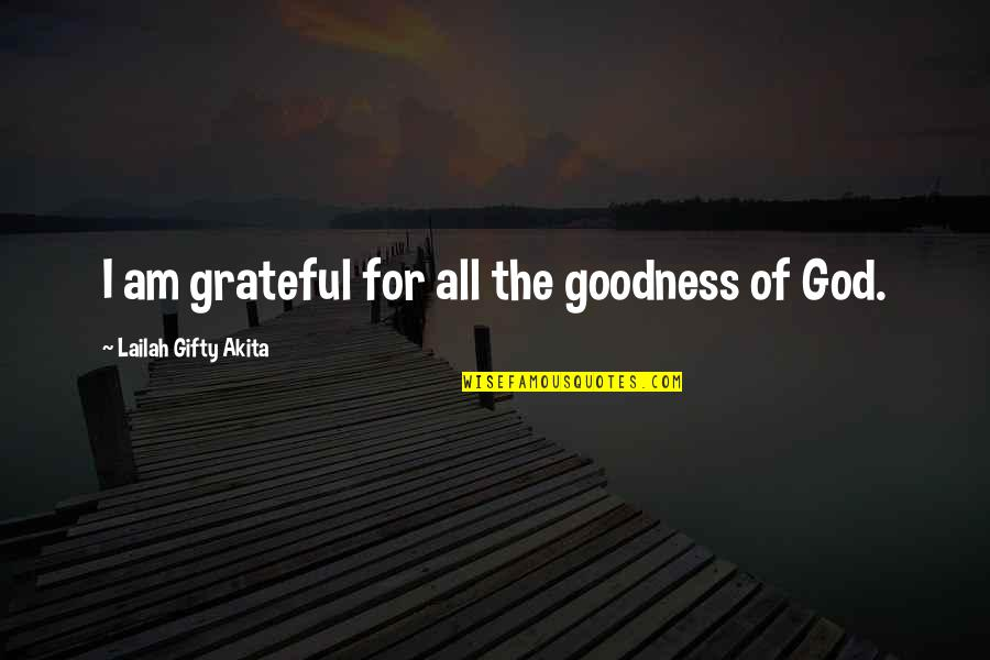 Thankful For You In My Life Quotes By Lailah Gifty Akita: I am grateful for all the goodness of