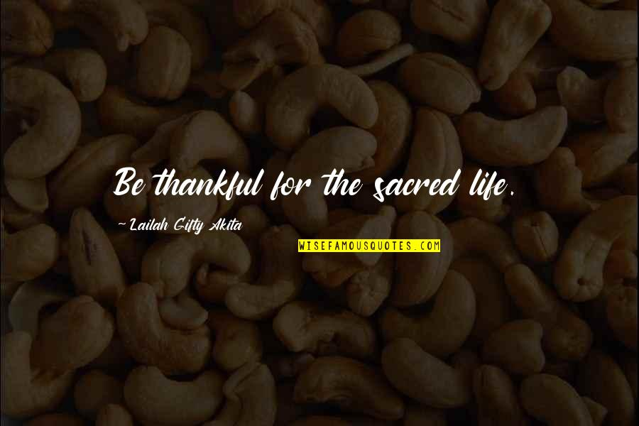Thankful For You In My Life Quotes By Lailah Gifty Akita: Be thankful for the sacred life.